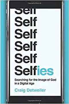 Selfies: Searching for the Image of God in a Digital Age by Craig Detweiler